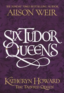 Six Tudor Queens: Katheryn Howard The Tainted Queen