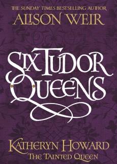 Six Tudor Queens: Katheryn Howard The Tainted Queen
