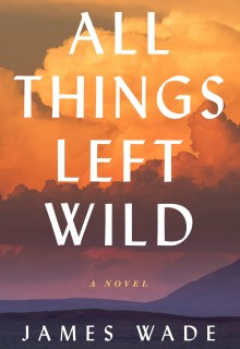 All Things Left Wild - Novel By James Wade Release Date? 2020 Historical Fiction Releases