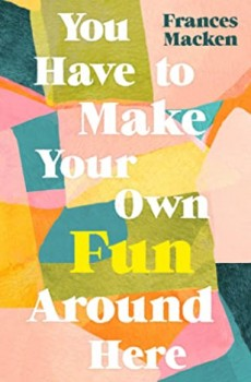 You Have to Make Your Own Fun Around Here By Frances Macken Release Date? 2020 Cultural Fiction