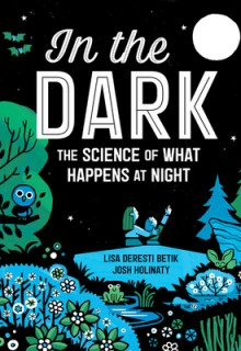 In the Dark: The Science Of What Happens At Night Release Date? By Lisa Deresti Betik & Josh Holinaty