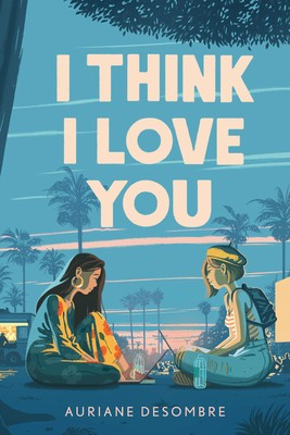 When Does I Think I Love You By Auriane Desombre Come Out? 2021 YA & LGBT Contemporary Releases