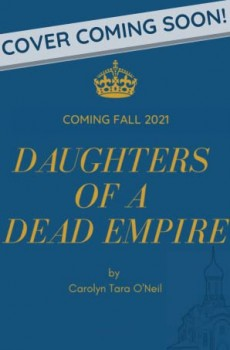When Will Daughters Of A Dead Empire By Carolyn Tara O'Neil Release? 2021 YA Historical Fiction
