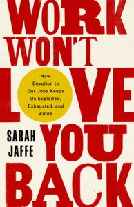 When Will Work Won't Love You Back By Sarah Jaffe Release? 2021 Nonfiction Releases