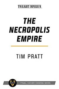 When Will The Necropolis Empire (Twilight Imperium) Release? 2021 Tim Pratt New Releases